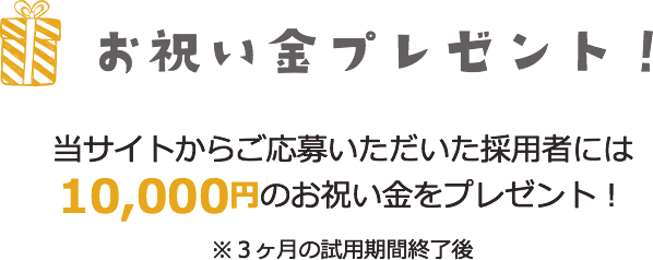 お祝い金プレゼント 当サイトからご応募いただいた採用者には10000円のお祝い金をプレゼント!